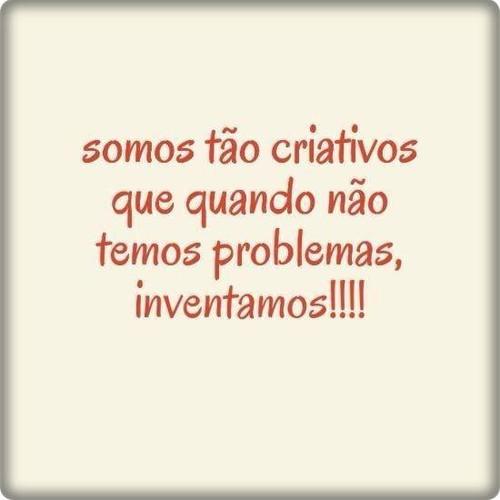 Somos tão criativos que quando não temos problemas, inventamos!
